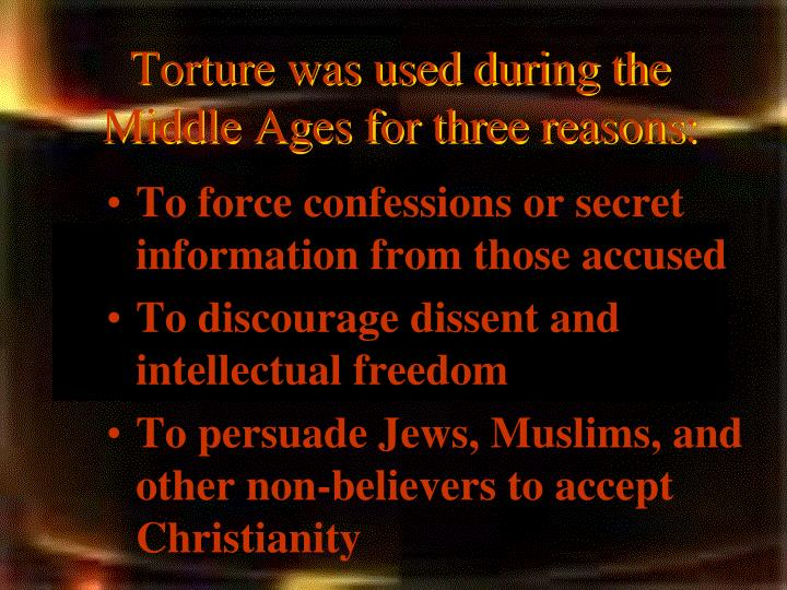 Torture was used during the middle ages for three reasons