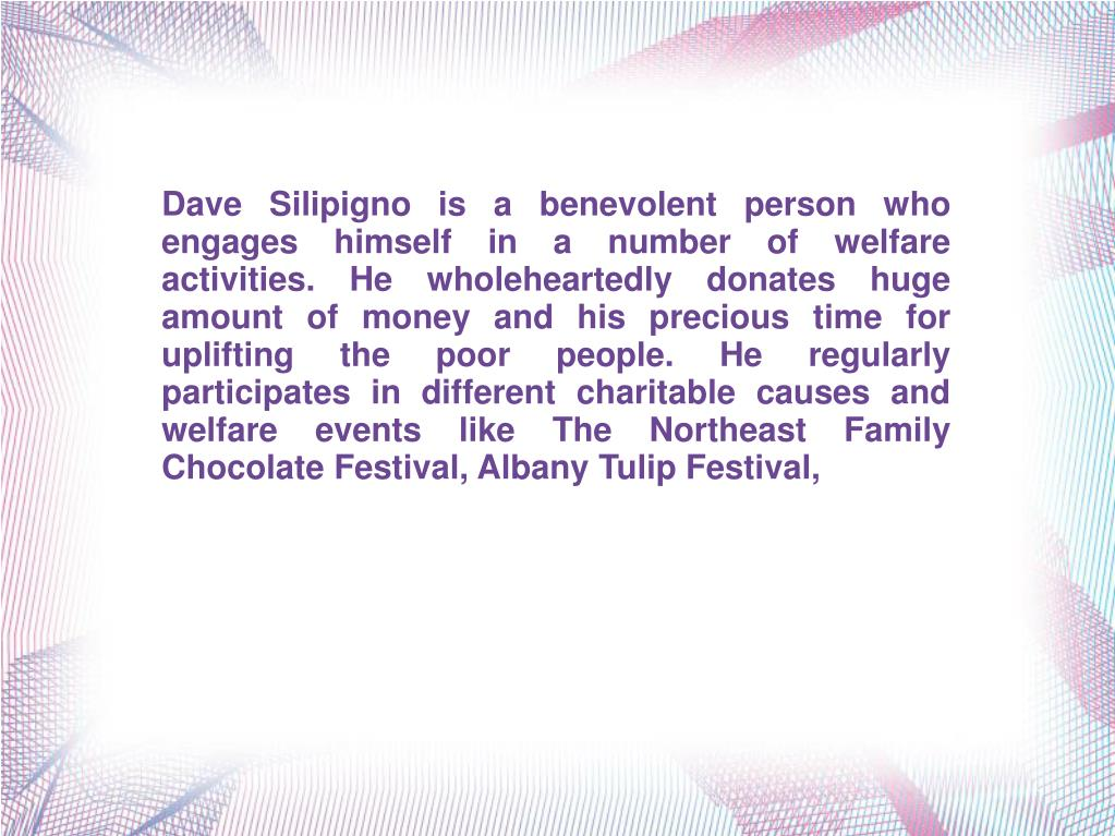 Dave Silipigno is a benevolent person who engages himself in a number of welfare activities. He wholeheartedly donates huge amount of money and his precious time for uplifting the poor people. He regularly participates in different charitable causes and welfare events like The Northeast Family Chocolate Festival, Albany Tulip Festival,