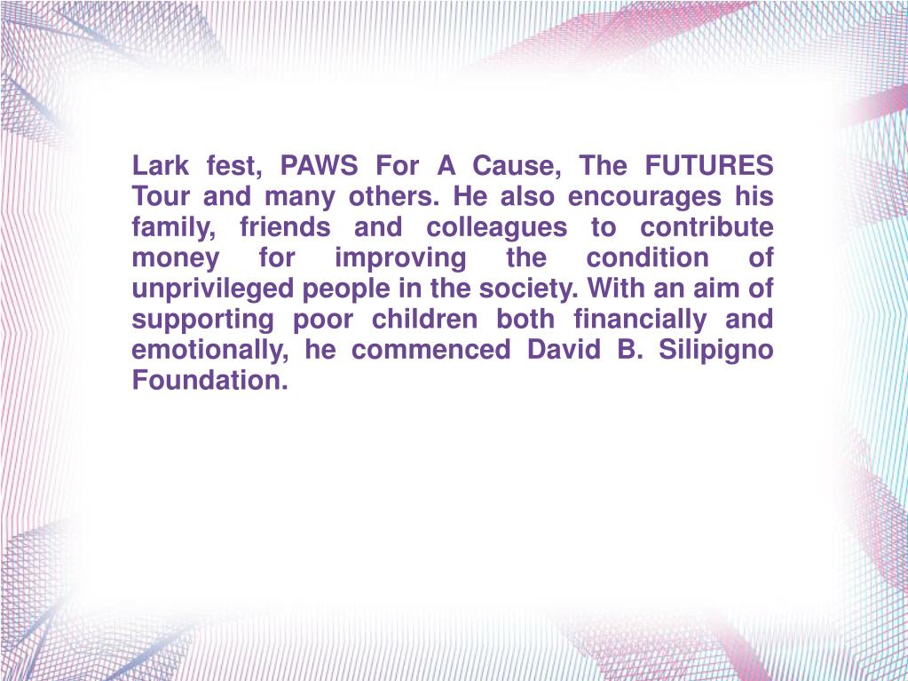 Lark fest, PAWS For A Cause, The FUTURES Tour and many others. He also encourages his family, friends and colleagues to contribute money for improving the condition of unprivileged people in the society. With an aim of supporting poor children both financially and emotionally, he commenced David B. Silipigno Foundation.