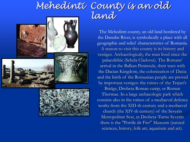 The Mehedinti county, an old land bordered by the Danube River, is symbolically a place with all geographic and relief characteristics of Romania.