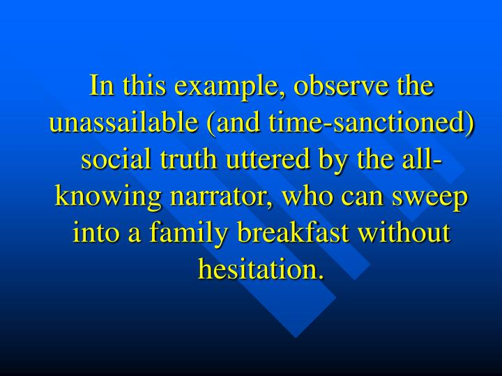 In this example, observe the unassailable (and time-sanctioned) social truth uttered by the all-knowing narrator, who can sweep into a family breakfast without hesitation.