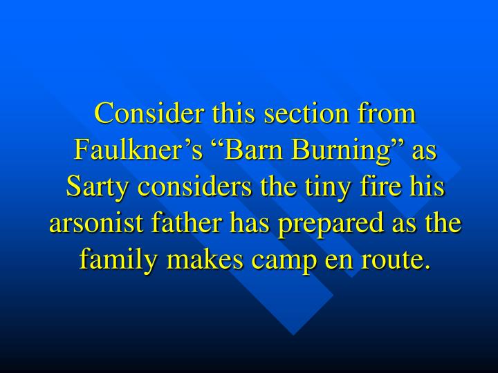 "Consider this section from Faulkner's ""Barn Burning"" as Sarty considers the tiny fire his arsonist father has prepared as the family makes camp en route."