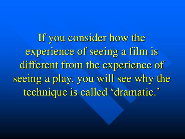 If you consider how the experience of seeing a film is different from the experience of seeing a play, you will see why the technique is called 'dramatic.'