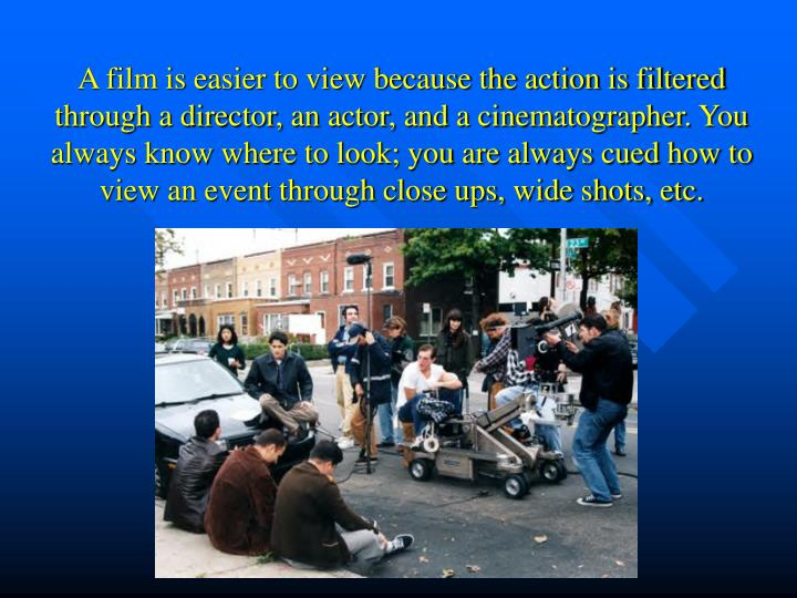 A film is easier to view because the action is filtered through a director, an actor, and a cinematographer. You always know where to look; you are always cued how to view an event through close ups, wide shots, etc.