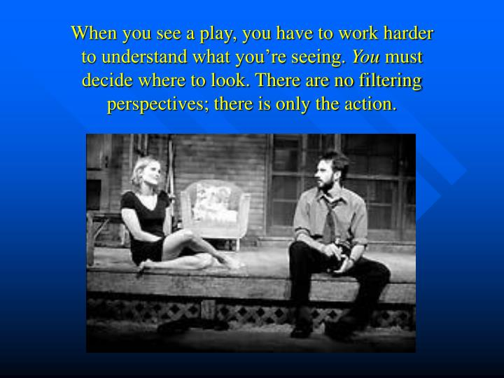 When you see a play, you have to work harder to understand what you're seeing.