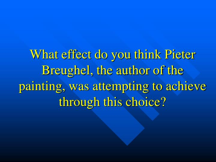 What effect do you think Pieter Breughel, the author of the painting, was attempting to achieve through this choice?