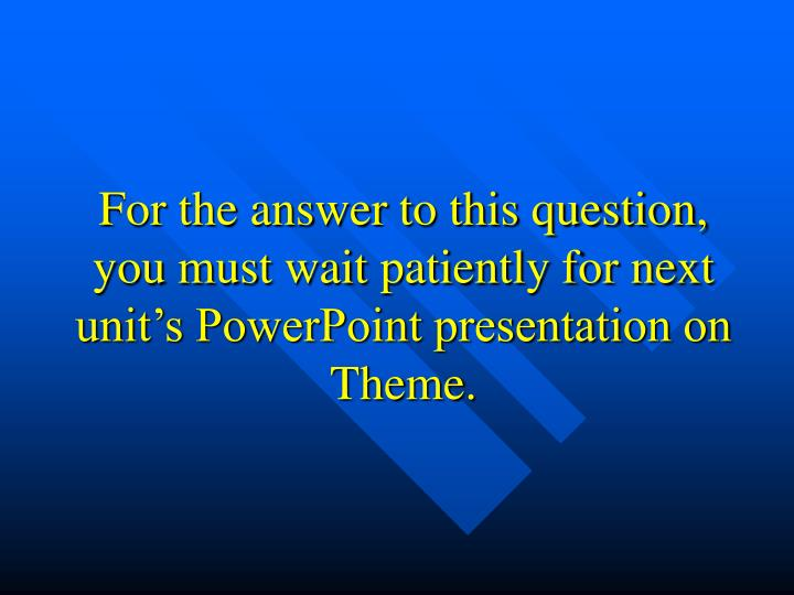 For the answer to this question, you must wait patiently for next unit's PowerPoint presentation on Theme.