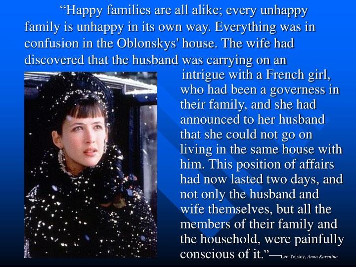 """Happy families are all alike; every unhappy family is unhappy in its own way. Everything was in confusion in the Oblonskys' house. The wife had discovered that the husband was carrying on an"