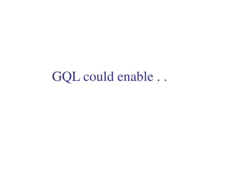 GQL could enable . .