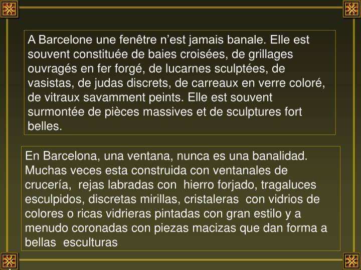 A Barcelone une fenêtre n'est jamais banale. Elle est souvent constituée de baies croisées, de grillages ouvragés en fer forgé, de lucarnes sculptées, de vasistas, de judas discrets, de carreaux en verre coloré, de vitraux savamment peints. Elle est souvent surmontée de pièces massives et de sculptures fort belles.
