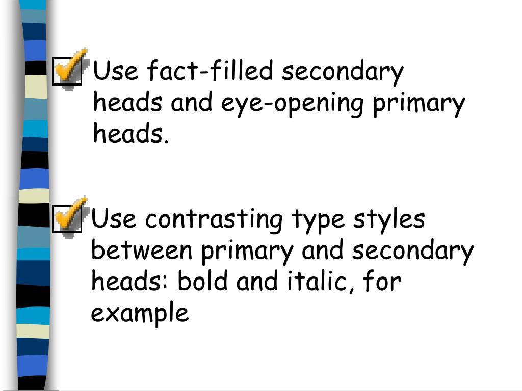 Use fact-filled secondary heads and eye-opening primary heads.