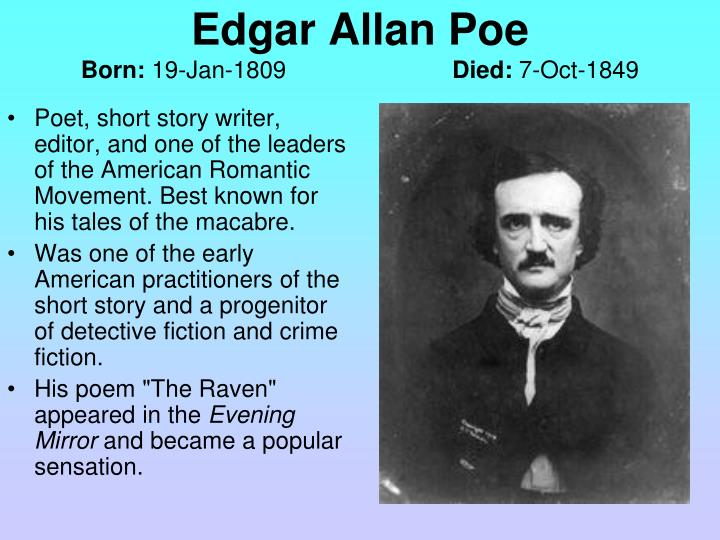 Poet, short story writer, editor, and one of the leaders of the American Romantic Movement. Best known for his tales of the macabre.