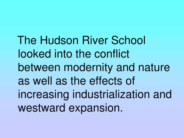 The Hudson River School looked into the conflict between modernity and nature as well as the effects of increasing industrialization and westward expansion.