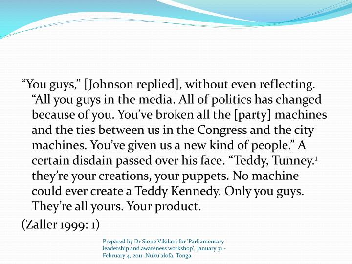 """You guys,"" [Johnson replied], without even reflecting. ""All you guys in the media. All of politics has changed because of you. You've broken all the [party] machines and the ties between us in the Congress and the city machines. You've given us a new kind of people."" A certain disdain passed over his face. ""Teddy, Tunney."