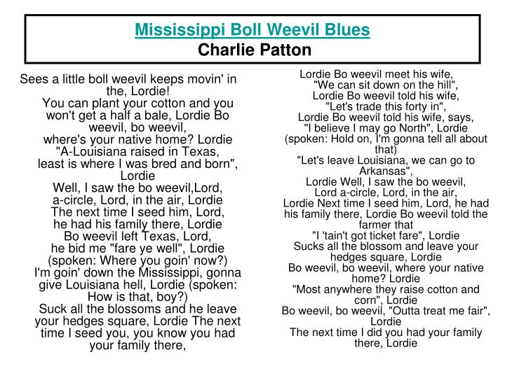 Sees a little boll weevil keeps movin' in the, Lordie!