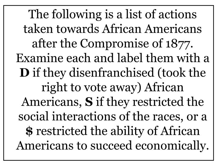 The following is a list of actions taken towards African Americans after the Compromise of 1877.  Examine each and label them with a