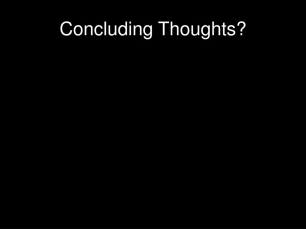 Concluding Thoughts?