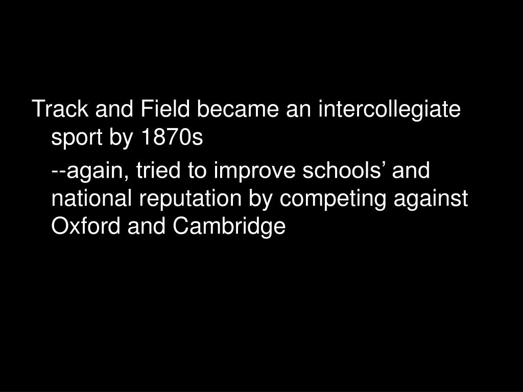 Track and Field became an intercollegiate sport by 1870s
