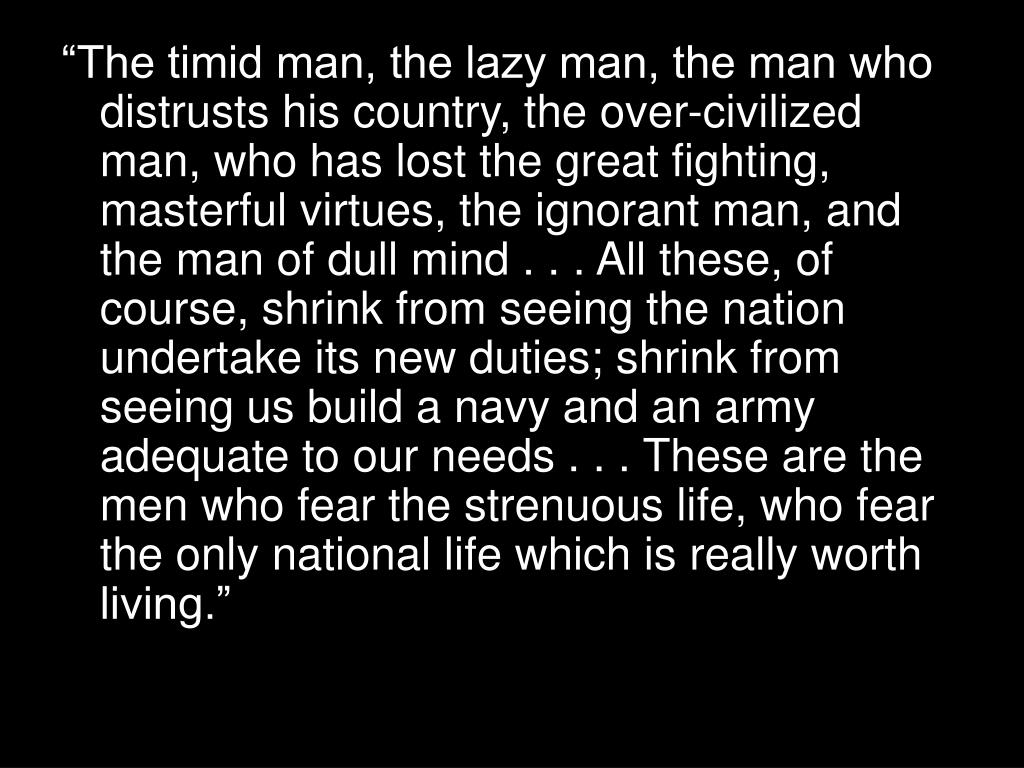 """""""The timid man, the lazy man, the man who distrusts his country, the over-civilized man, who has lost the great fighting, masterful virtues, the ignorant man, and the man of dull mind . . . All these, of course, shrink from seeing the nation undertake its new duties; shrink from seeing us build a navy and an army adequate to our needs . . . These are the men who fear the strenuous life, who fear the only national life which is really worth living."""""""