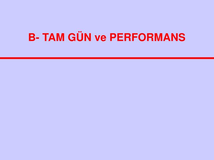 B- TAM GÜN ve PERFORMANS