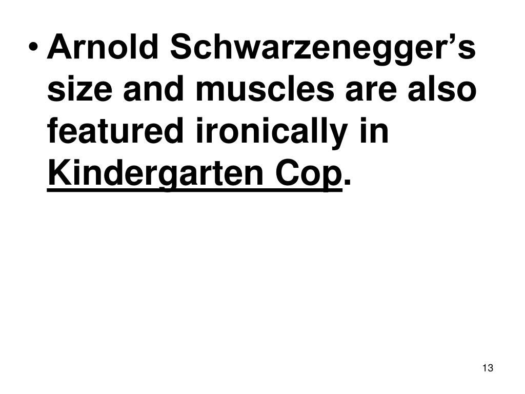 Arnold Schwarzenegger's size and muscles are also featured ironically in
