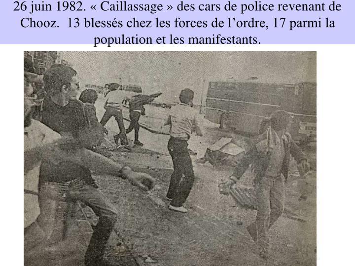 26 juin 1982. «Caillassage» des cars de police revenant de Chooz.  13 blessés chez les forces de l'ordre, 17 parmi la population et les manifestants.