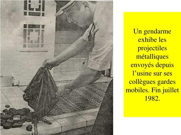 Un gendarme exhibe les projectiles métalliques envoyés depuis l'usine sur ses collègues gardes mobiles. Fin juillet 1982.