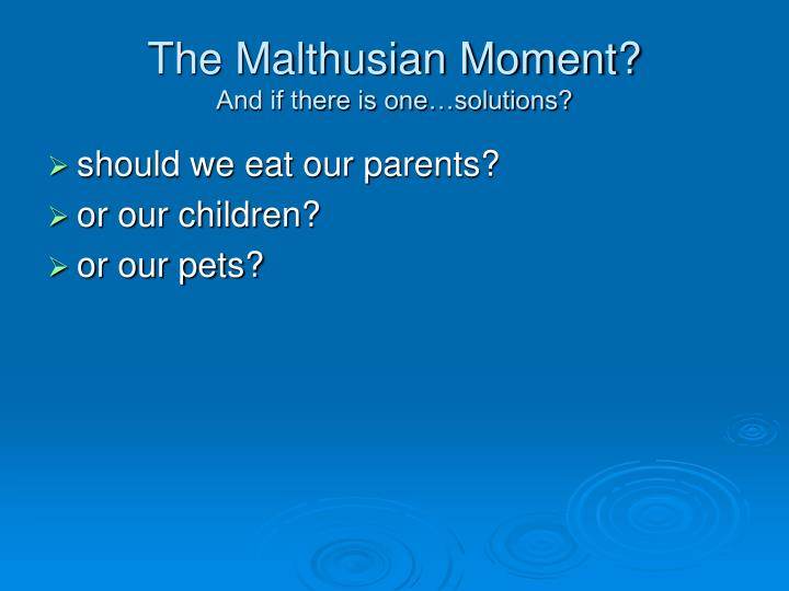 The malthusian moment and if there is one solutions