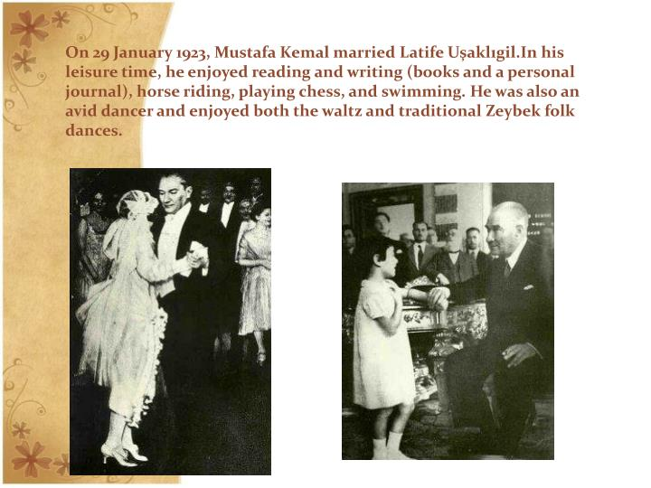 On 29 January 1923, Mustafa Kemal married Latife Uşaklıgil.In his leisure time, he enjoyed reading and writing (books and a personal journal), horse riding, playing chess, and swimming. He was also an avid dancer and enjoyed both the waltz and traditional Zeybek folk dances.