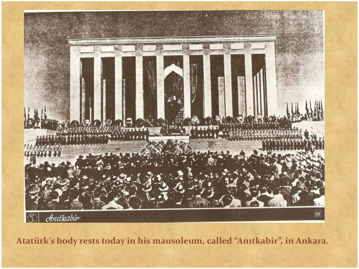 "Atatürk's body rests today in his mausoleum, called ""Anıtkabir"", in Ankara."