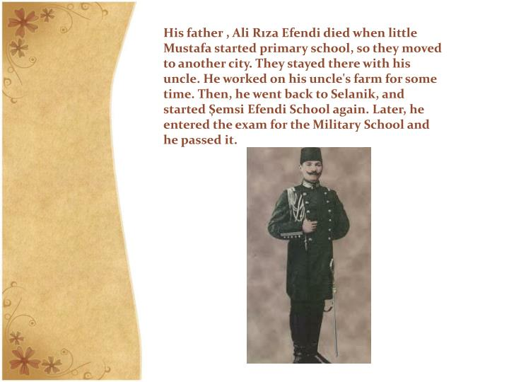 His father , Ali Rıza Efendi died when little Mustafa started primary school, so they moved to anot...
