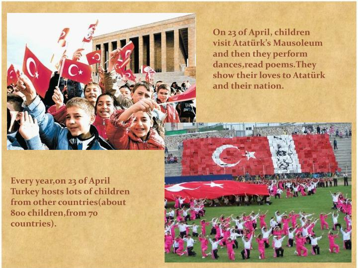 On 23 of April, children visit Atatürk's Mausoleum and then they perform dances,read poems.They show their loves to Atatürk and their nation.