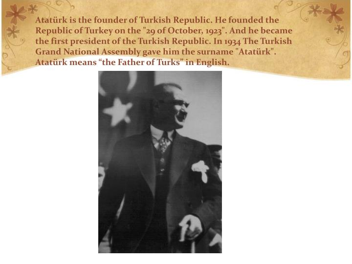 "Atatürk is the founder of Turkish Republic. He founded the Republic of Turkey on the ""29 of October, 1923"". And he became the first president of the Turkish Republic. In 1934 The Turkish Grand National Assembly gave him the surname ""Atatürk"". Atatürk means ""the Father of Turks"" in English."