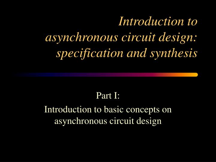 Introduction to asynchronous circuit design specification and synthesis1