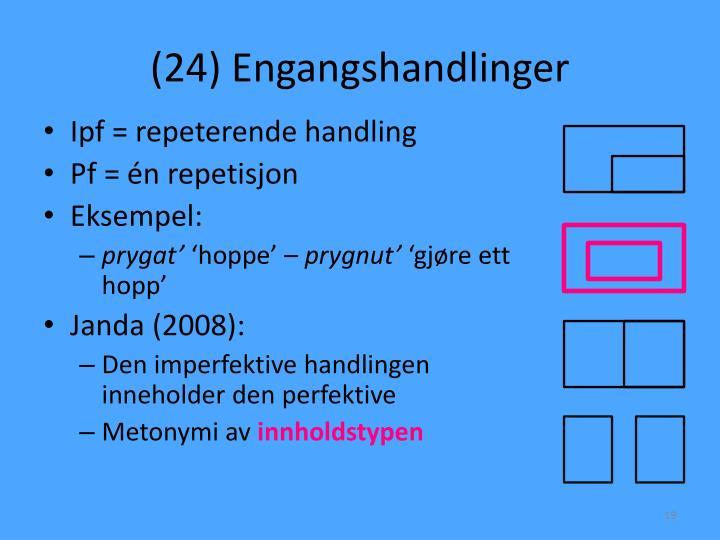 (24) Engangshandlinger