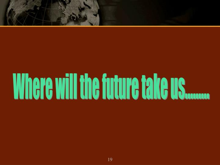 Where will the future take us………