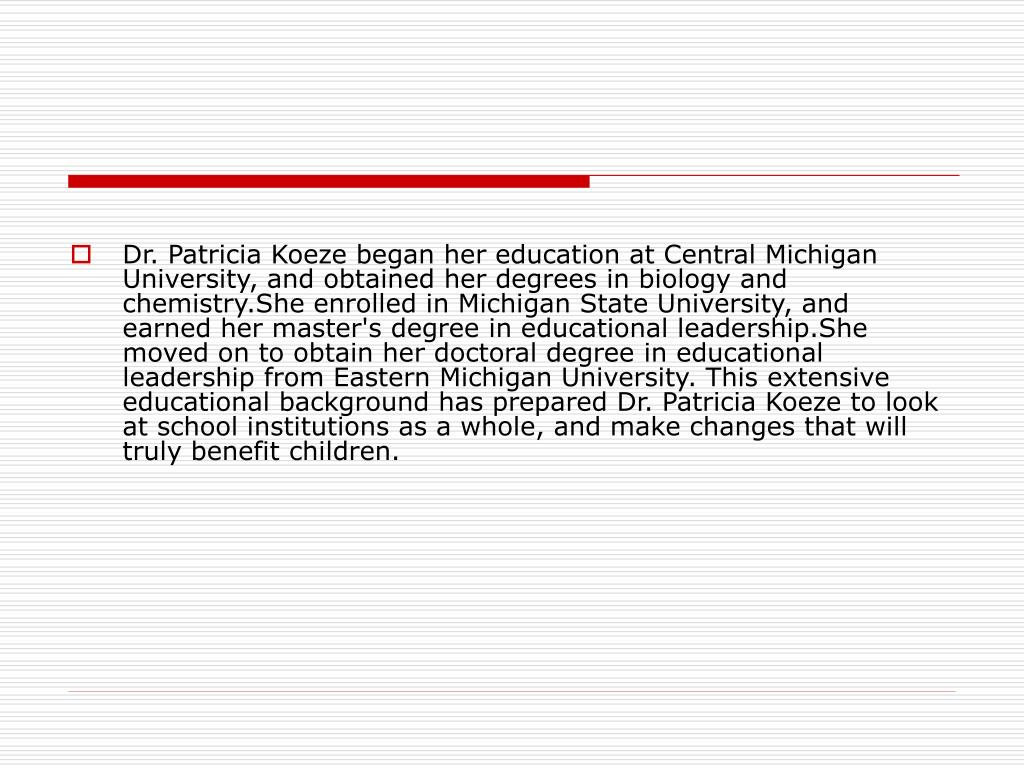 Dr. Patricia Koeze began her education at Central Michigan University, and obtained her degrees in biology and chemistry.She enrolled in Michigan State University, and earned her master's degree in educational leadership.She moved on to obtain her doctoral degree in educational leadership from Eastern Michigan University. This extensive educational background has prepared Dr. Patricia Koeze to look at school institutions as a whole, and make changes that will truly benefit children.