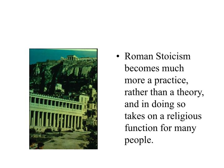 Roman Stoicism becomes much more a practice, rather than a theory, and in doing so takes on a religious function for many people.