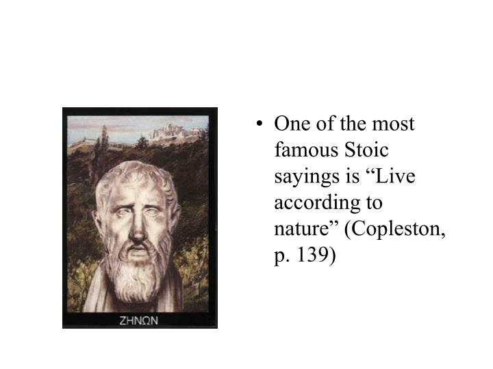 "One of the most famous Stoic sayings is ""Live according to nature"" (Copleston, p. 139)"