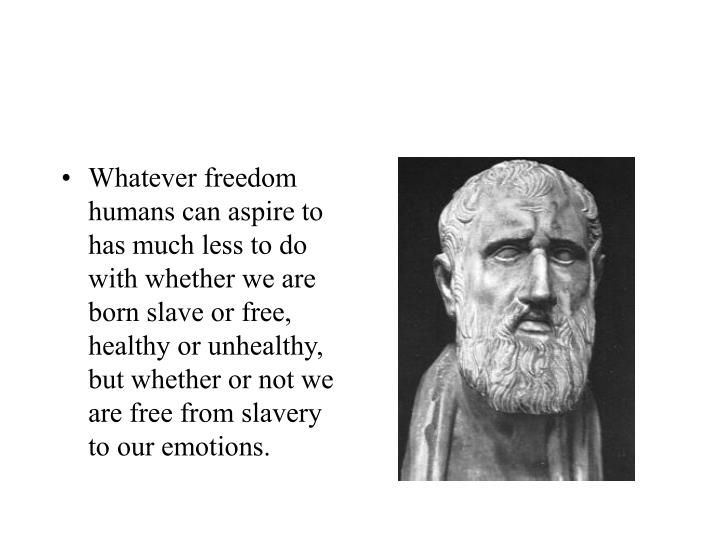 Whatever freedom humans can aspire to has much less to do with whether we are born slave or free, healthy or unhealthy, but whether or not we are free from slavery to our emotions.