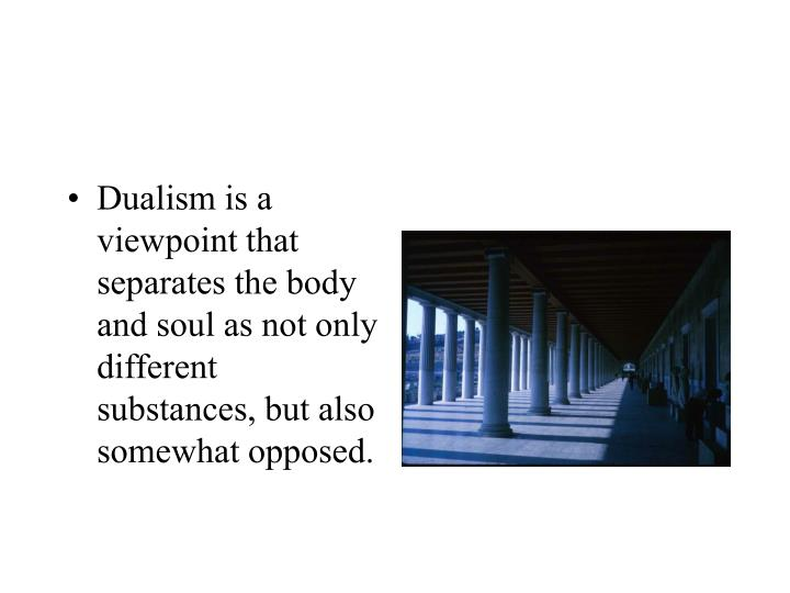 Dualism is a viewpoint that separates the body and soul as not only different substances, but also somewhat opposed.