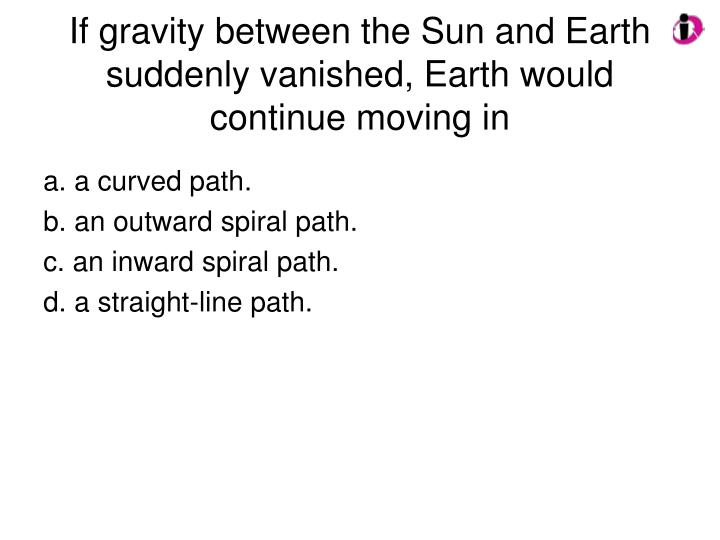 If gravity between the Sun and Earth suddenly vanished, Earth would continue moving in