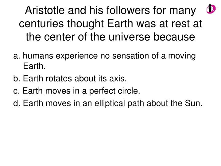 Aristotle and his followers for many centuries thought Earth was at rest at the center of the universe because