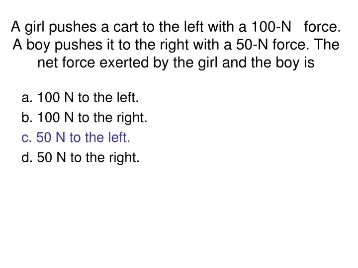 A girl pushes a cart to the left with a 100-N   force. A boy pushes it to the right with a 50-N force. The net force exerted by the girl and the boy is