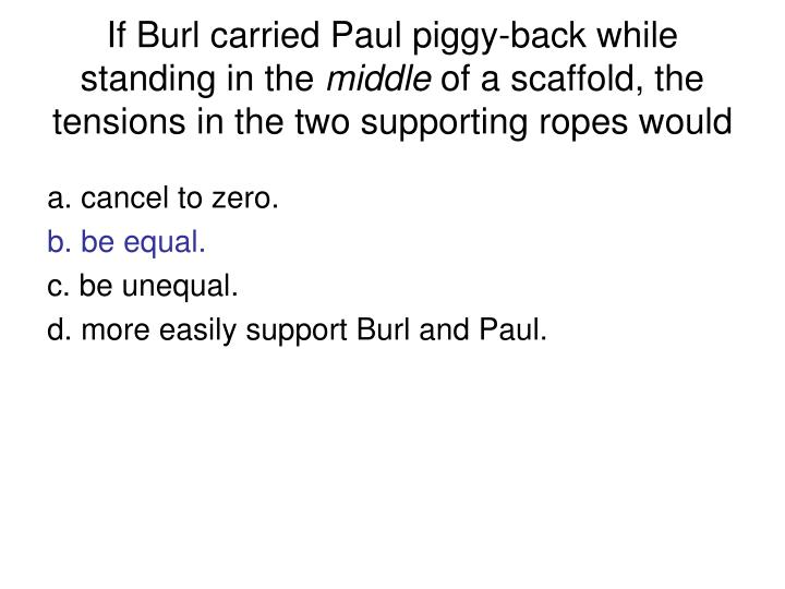 If Burl carried Paul piggy-back while standing in the