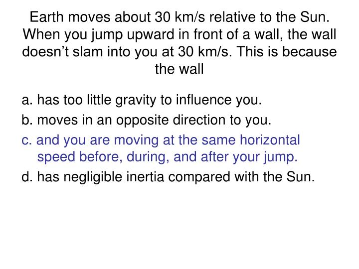 Earth moves about 30 km/s relative to the Sun. When you jump upward in front of a wall, the wall doesn't slam into you at 30 km/s. This is because the wall