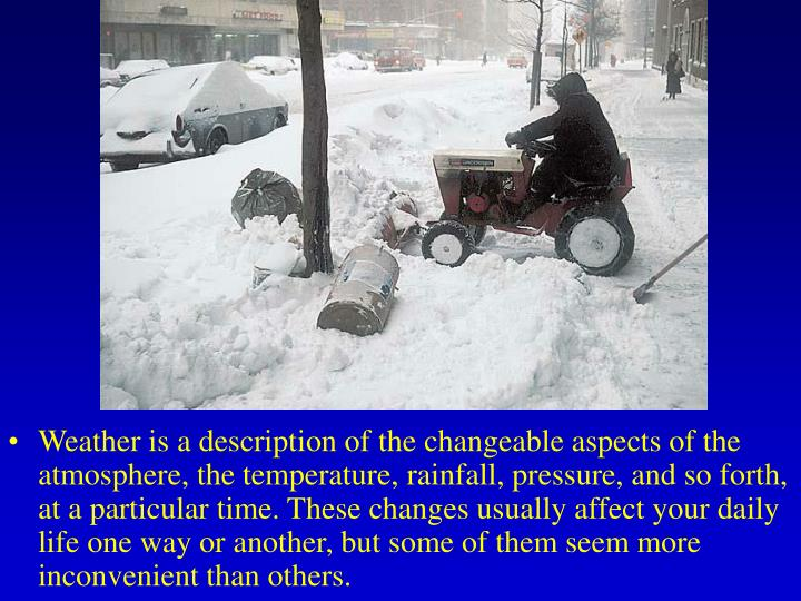 Weather is a description of the changeable aspects of the atmosphere, the temperature, rainfall, pre...