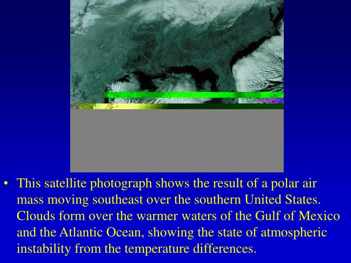 This satellite photograph shows the result of a polar air mass moving southeast over the southern United States. Clouds form over the warmer waters of the Gulf of Mexico and the Atlantic Ocean, showing the state of atmospheric instability from the temperature differences.