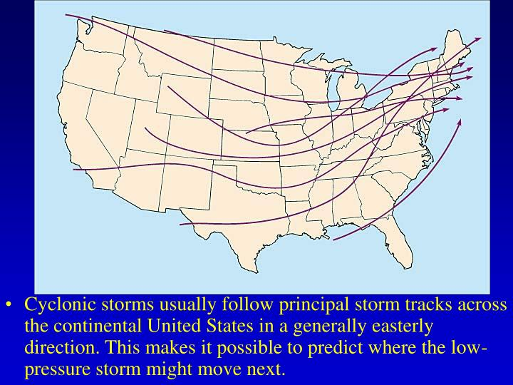 Cyclonic storms usually follow principal storm tracks across the continental United States in a generally easterly direction. This makes it possible to predict where the low-pressure storm might move next.