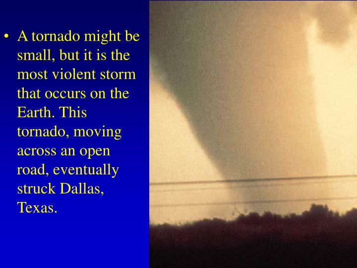 A tornado might be small, but it is the most violent storm that occurs on the Earth. This tornado, moving across an open road, eventually struck Dallas, Texas.
